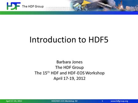 Www.hdfgroup.org The HDF Group April 17-19, 2012HDF/HDF-EOS Workshop XV1 Introduction to HDF5 Barbara Jones The HDF Group The 15 th HDF and HDF-EOS Workshop.