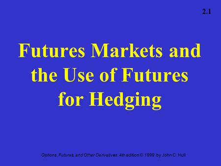 Options, Futures, and Other Derivatives, 4th edition © 1999 by John C. Hull 2.1 Futures Markets and the Use of Futures for Hedging.