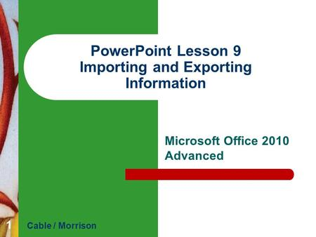 PowerPoint Lesson 9 Importing and Exporting Information Microsoft Office 2010 Advanced Cable / Morrison 1.