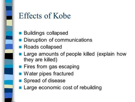 Effects of Kobe Buildings collapsed Disruption of communications Roads collapsed Large amounts of people killed (explain how they are killed) Fires from.
