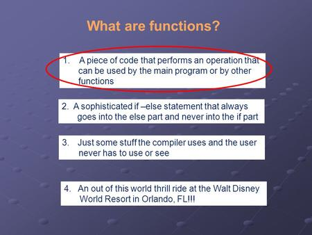 What are functions? 1. A piece of code that performs an operation that can be used by the main program or by other functions 2. A sophisticated if –else.