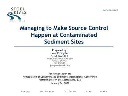Managing to Make Source Control Happen at Contaminated Sediment Sites Prepared by: Joan P. Snyder Stoel Rives LLP 900 SW Fifth Avenue, Suite 2600 Portland,