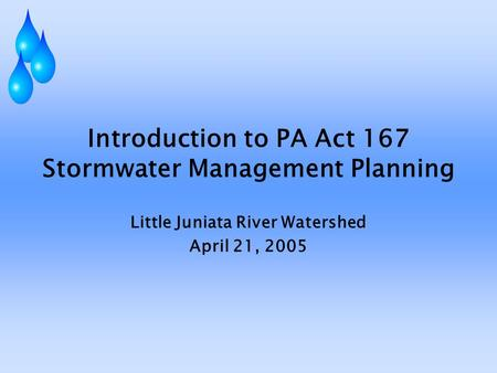 Introduction to PA Act 167 Stormwater Management Planning Little Juniata River Watershed April 21, 2005.