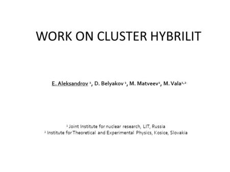 WORK ON CLUSTER HYBRILIT E. Aleksandrov 1, D. Belyakov 1, M. Matveev 1, M. Vala 1,2 1 Joint Institute for nuclear research, LIT, Russia 2 Institute for.