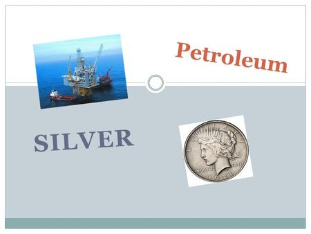 SILVER Petroleum. Silver petroleum Is used for different types of energy Wind silver panels Used for energy like water bottles Every barrel of crude oil.