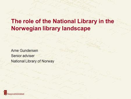 The role of the National Library in the Norwegian library landscape Arne Gundersen Senior adviser National Library of Norway.