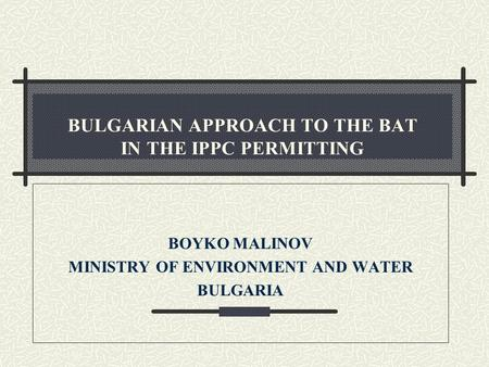 BULGARIAN APPROACH TO THE BAT IN THE IPPC PERMITTING BOYKO MALINOV MINISTRY OF ENVIRONMENT AND WATER BULGARIA.