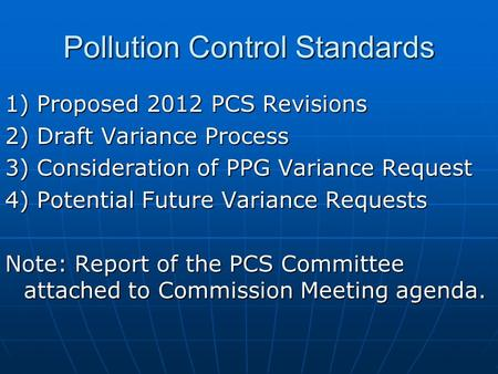 Pollution Control Standards 1) Proposed 2012 PCS Revisions 2) Draft Variance Process 3) Consideration of PPG Variance Request 4) Potential Future Variance.