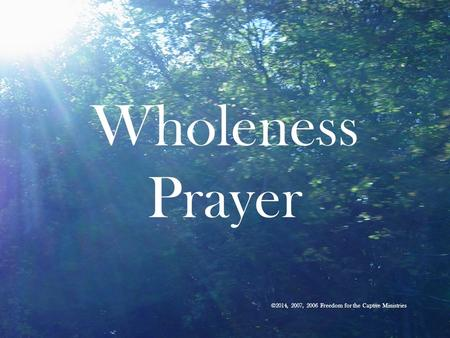 Wholeness Prayer ©2014, 2007, 2006 Freedom for the Captive Ministries.