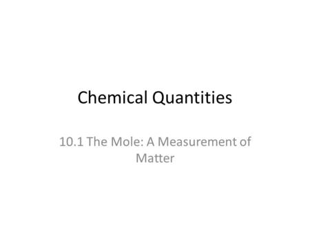 Chemical Quantities 10.1 The Mole: A Measurement of Matter.