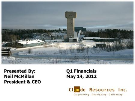 1 Presented By: Neil McMillan President & CEO Q1 Financials May 14, 2012.