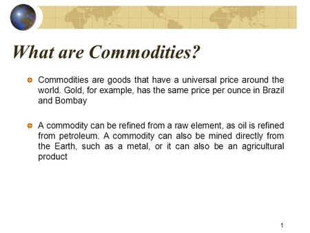 What are Commodities? Commodities are goods that have a universal price around the world. Gold, for example, has the same price per ounce in Brazil and.