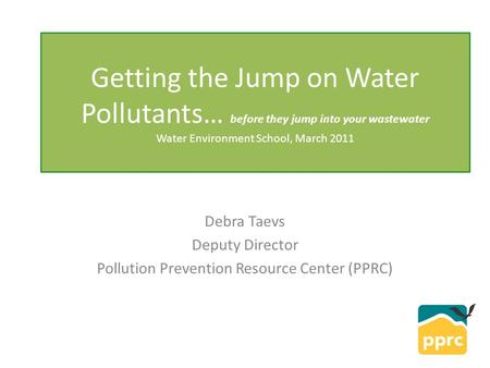 Getting the Jump on Water Pollutants… before they jump into your wastewater Water Environment School, March 2011 Debra Taevs Deputy Director Pollution.