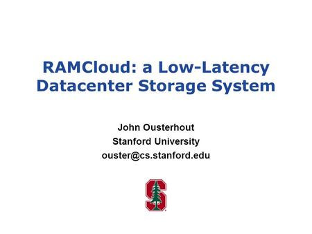 RAMCloud: a Low-Latency Datacenter Storage System John Ousterhout Stanford University