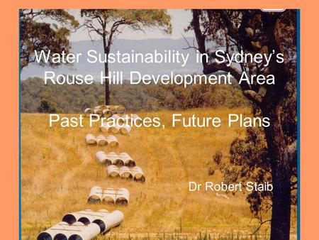 R. Staib, RHIC Dec 061 Water Sustainability in Sydney's Rouse Hill Development Area Past Practices, Future Plans Dr Robert Staib.