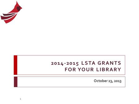 2014-2015 LSTA GRANTS FOR YOUR LIBRARY October 23, 2013 1.