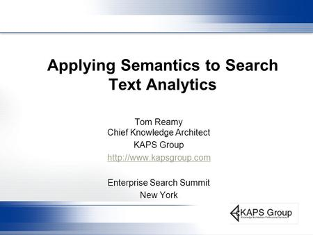 Applying Semantics to Search Text Analytics Tom Reamy Chief Knowledge Architect KAPS Group  Enterprise Search Summit New York.