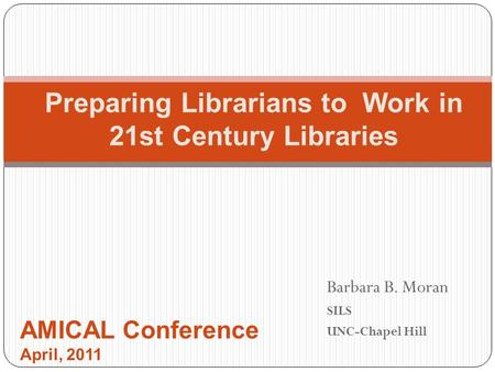 Barbara B. Moran SILS UNC-Chapel Hill Preparing Librarians to Work in 21st Century Libraries AMICAL Conference April, 2011.