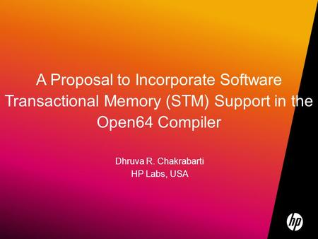 ©2009 HP Confidential1 A Proposal to Incorporate Software Transactional Memory (STM) Support in the Open64 Compiler Dhruva R. Chakrabarti HP Labs, USA.