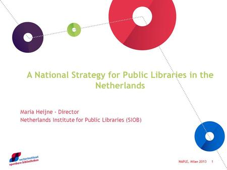 1 A National Strategy for Public Libraries in the Netherlands Maria Heijne - Director Netherlands Institute for Public Libraries (SIOB) NAPLE, Milan 2013.