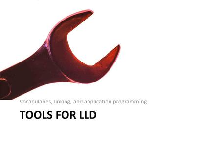 TOOLS FOR LLD Vocabularies, linking, and application programming.