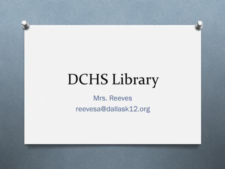 DCHS Library Mrs. Reeves Library Rules Hours of Operation: 7:00 – 3:00 O 1 st lunch wave closed O You must have a pass from your.