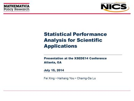 Statistical Performance Analysis for Scientific Applications Presentation at the XSEDE14 Conference Atlanta, GA Fei Xing Haihang You Charng-Da Lu July.