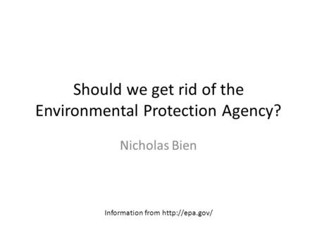 Should we get rid of the Environmental Protection Agency? Nicholas Bien Information from