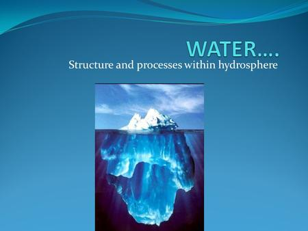 Structure and processes within hydrosphere. Water Earth is ¾ water Water breakdown Oceans -97.3% Frozen -2.1% Underground (aquifers) – 0.6% Lakes and.