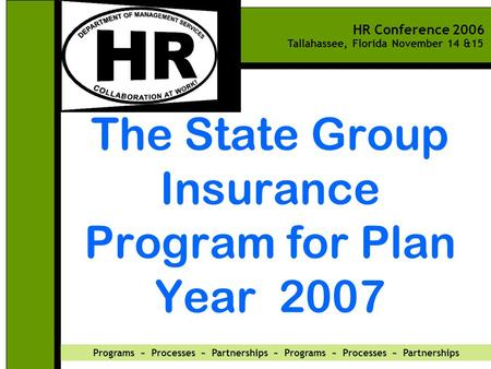 HR Conference 2006 Tallahassee, Florida November 14 &15 Programs ~ Processes ~ Partnerships ~ Programs ~ Processes ~ Partnerships The State Group Insurance.