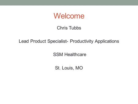 Welcome Chris Tubbs Lead Product Specialist- Productivity Applications SSM Healthcare St. Louis, MO.