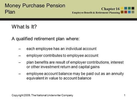 Money Purchase Pension Plan Chapter 16 Employee Benefit & Retirement Planning Copyright 2009, The National Underwriter Company1 What Is It? A qualified.