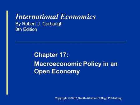 Copyright ©2002, South-Western College Publishing International Economics By Robert J. Carbaugh 8th Edition Chapter 17: Macroeconomic Policy in an Open.