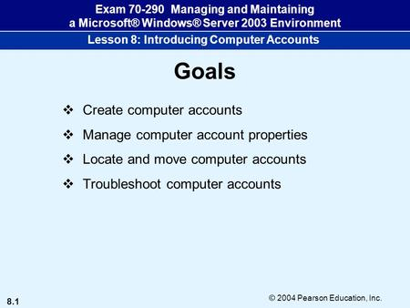 8.1 © 2004 Pearson Education, Inc. Exam 70-290 Managing and Maintaining a Microsoft® Windows® Server 2003 Environment Lesson 8: Introducing Computer Accounts.