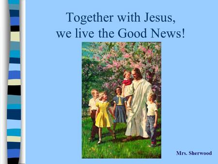 Together with Jesus, we live the Good News! Mrs. Sherwood.