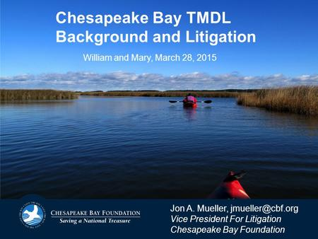 Chesapeake Bay TMDL Background and Litigation Jon A. Mueller, Vice President For Litigation Chesapeake Bay Foundation William and Mary,