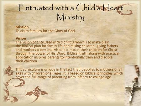 Entrusted with a Child's Heart Ministry Mission To claim families for the Glory of God. Vision The vision of Entrusted with a Child's Heart is to make.