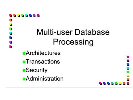 Multi-user Database Processing Architectures Architectures Transactions Transactions Security Security Administration Administration.