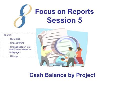 "Focus on Reports Session 5 Cash Balance by Project To print: Right click Choose ""Print"" Change option ""Print What?"" from ""slides"" to ""note pages"" Click."