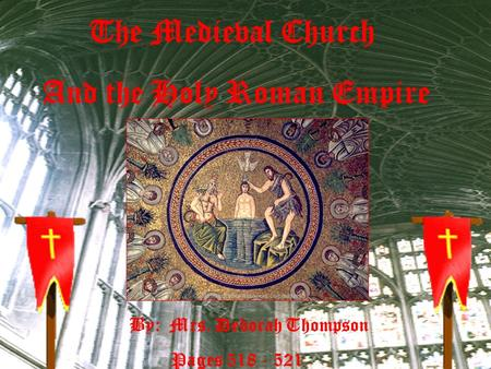 The Medieval Church And the Holy Roman Empire By: Mrs. Deborah Thompson Pages 518 - 521.