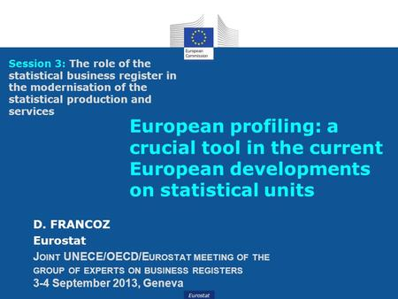 Eurostat European profiling: a crucial tool in the current European developments on statistical units D. FRANCOZ Eurostat J OINT UNECE/OECD/E UROSTAT MEETING.