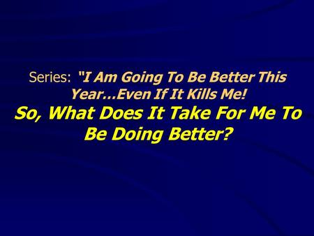 "Series: ""I Am Going To Be Better This Year…Even If It Kills Me! So, What Does It Take For Me To Be Doing Better?"