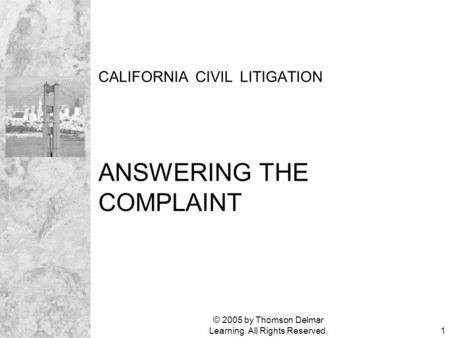 © 2005 by Thomson Delmar Learning. All Rights Reserved.1 CALIFORNIA CIVIL LITIGATION ANSWERING THE COMPLAINT.