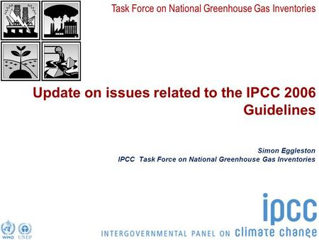 Task Force on National Greenhouse Gas Inventories Update on issues related to the IPCC 2006 Guidelines Simon Eggleston IPCC Task Force on National Greenhouse.