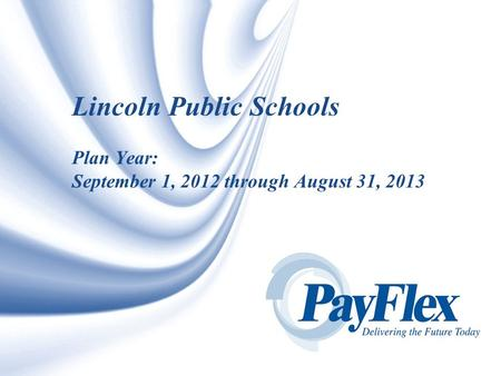 © 2007 PAYFLEX SYSTEMS USA, INC. 1 Lincoln Public Schools Plan Year: September 1, 2012 through August 31, 2013.