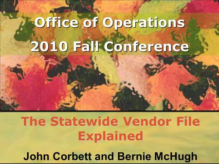 Office of Operations 2010 Fall Conference The Statewide Vendor File Explained John Corbett and Bernie McHugh.