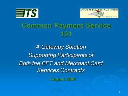 1 Common Payment Service 101 A Gateway Solution Supporting Participants of Both the EFT and Merchant Card Services Contracts August 2008.