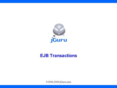 ©1996-2000 jGuru.com EJB Transactions. Transactions Simple Transaction –Transaction = more than one statement which must all succeed (or all fail) together.
