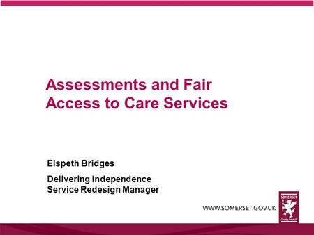 Assessments and Fair Access to Care Services Elspeth Bridges Delivering Independence Service Redesign Manager.