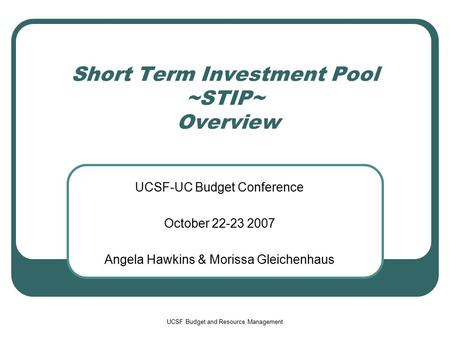 UCSF Budget and Resource Management Short Term Investment Pool ~STIP~ Overview UCSF-UC Budget Conference October 22-23 2007 Angela Hawkins & Morissa Gleichenhaus.
